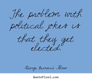 The problem with political jokes is that.. George Bernard Shaw good success quotes