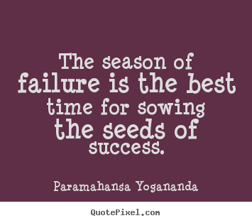 The season of failure is the best time for sowing the seeds of success. Paramahansa Yogananda famous success quotes