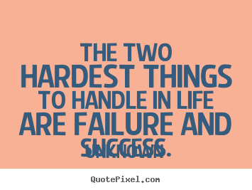 Quote about success - The two hardest things to handle in life are failure and..