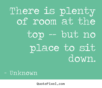 Unknown picture quotes - There is plenty of room at the top -- but no.. - Success quotes