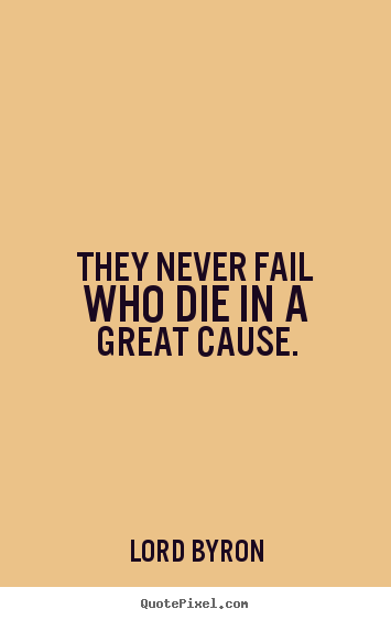 Lord Byron picture quotes - They never fail who die in a great cause. - Success quotes