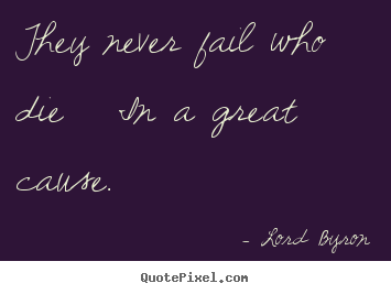 Lord Byron picture sayings - They never fail who die in a great cause.  - Success quotes