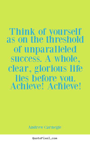 Quotes about success - Think of yourself as on the threshold of unparalleled..