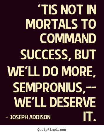 Quotes about success - 'tis not in mortals to command success, but..