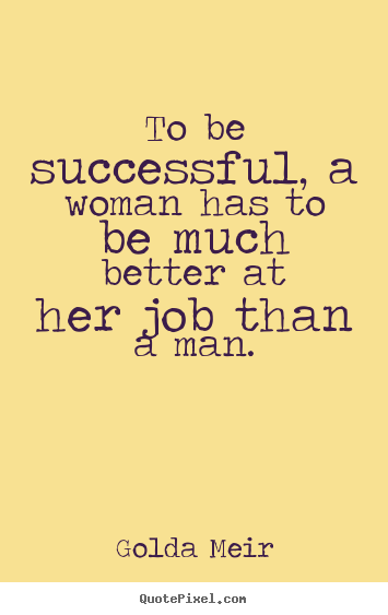 Success quote - To be successful, a woman has to be much better at her..