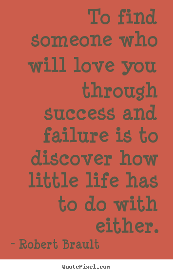 Create picture quotes about success - To find someone who will love you through success and failure is..