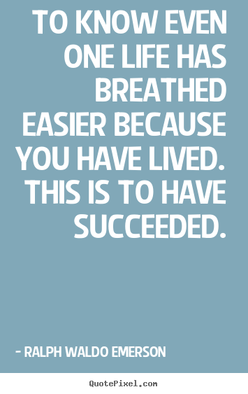 Success quote - To know even one life has breathed easier because you..