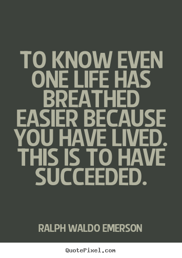 To know even one life has breathed easier because you have.. Ralph Waldo Emerson best success quotes