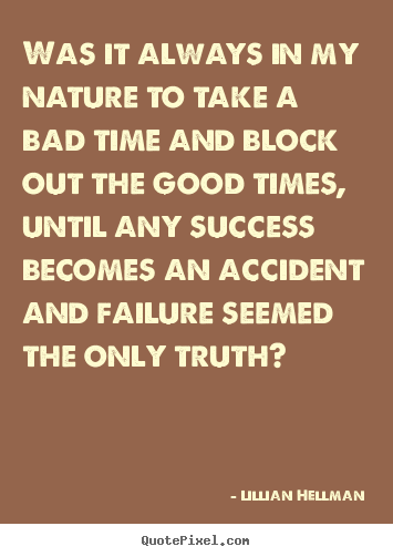 Was it always in my nature to take a bad time and block out the good.. Lillian Hellman greatest success quote