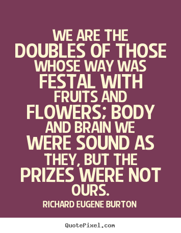 Quote about success - We are the doubles of those whose way was festal with fruits and..