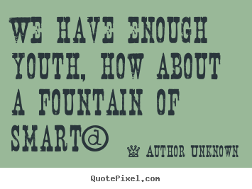 We have enough youth, how about a fountain of smart? Author Unknown  success quotes