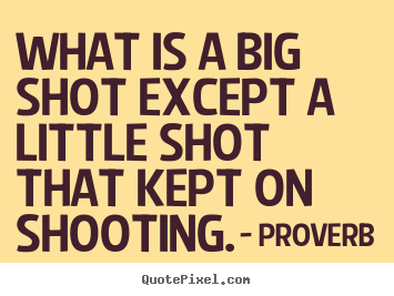 Create graphic picture quotes about success - What is a big shot except a little shot that..