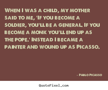 Pablo Picasso picture quote - When i was a child, my mother said to me,.. - Success quote