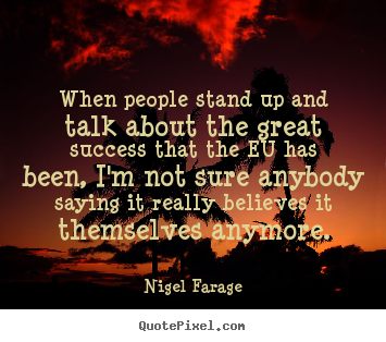 Nigel Farage picture quote - When people stand up and talk about the great success that the.. - Success quote