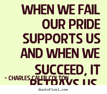 Customize picture quotes about success - When we fail our pride supports us and when..