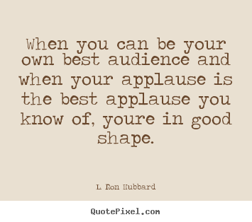 Quotes about success - When you can be your own best audience and when your applause is the..
