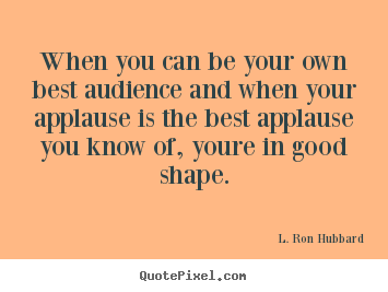 Create your own picture quote about success - When you can be your own best audience and when..