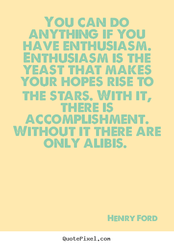 You can do anything if you have enthusiasm. enthusiasm is the yeast that.. Henry Ford great success quotes