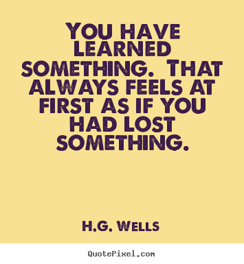 You have learned something. that always feels at first as if you.. H.G. Wells famous success quotes