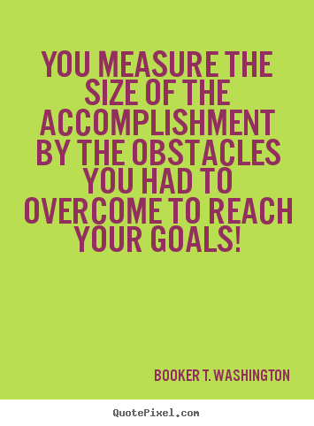 create your own picture quotes about success you measure the you measure the size of the accomplishment by the obstacles you had booker t