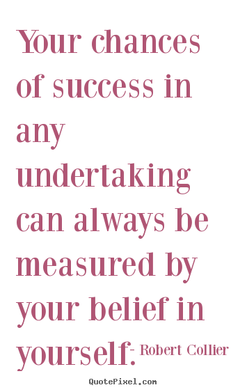 Your chances of success in any undertaking can always be measured.. Robert Collier famous success quotes