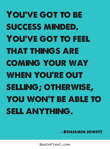 You've got to be success minded. you've got to feel that things.. Benjamin Jowett  success quote