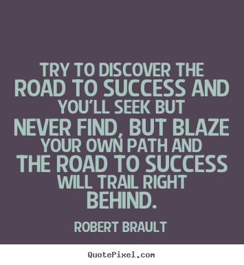 Create custom picture quotes about success - Try to discover the road to success and..
