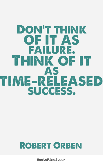 Robert Orben picture sayings - Don't think of it as failure. think of it as time-released.. - Success quote