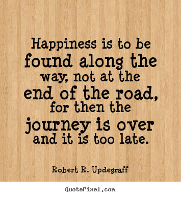 Quotes about success - Happiness is to be found along the way, not at the end of..
