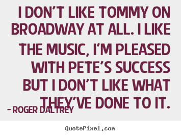 I don't like tommy on broadway at all. i like the music,.. Roger Daltrey top success sayings