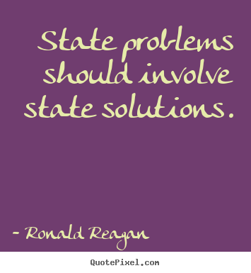 State problems should involve state solutions. Ronald Reagan top success quotes