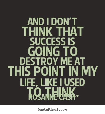 Rosanne Cash picture quotes - And i don't think that success is going to destroy.. - Success quotes