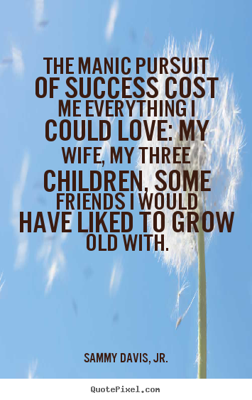 Sammy Davis, Jr. picture quotes - The manic pursuit of success cost me everything i could love:.. - Success quote
