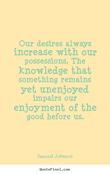 Quotes about success - Our desires always increase with our possessions. the knowledge..