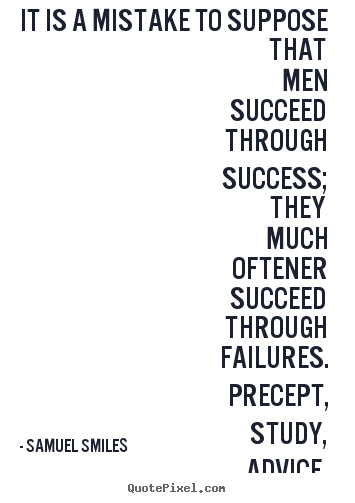Samuel Smiles picture quotes - It is a mistake to suppose that men succeed through success; they much.. - Success quotes