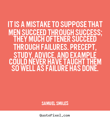 Success quotes - It is a mistake to suppose that men succeed through success; they..