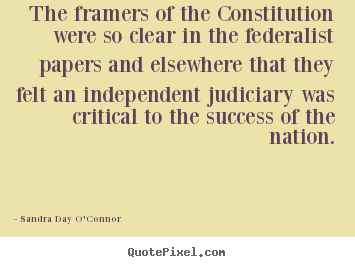 The framers of the constitution were so clear.. Sandra Day O'Connor popular success quote