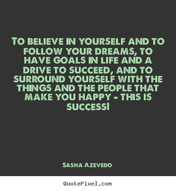 To believe in yourself and to follow your dreams,.. Sasha Azevedo greatest success quotes