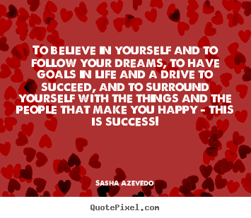Quote about success - To believe in yourself and to follow your dreams, to..