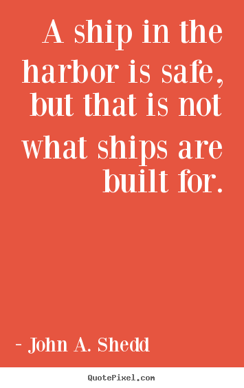 A ship in the harbor is safe, but that is not what.. John A. Shedd  success quotes