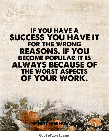 If you have a success you have it for the wrong reasons. if.. Ernest Hemingway greatest success quote