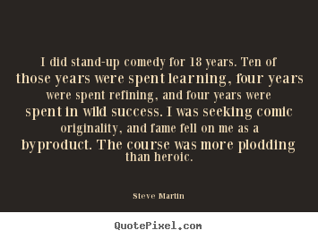 Steve Martin picture quotes - I did stand-up comedy for 18 years. ten of those.. - Success sayings