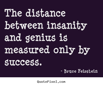 The distance between insanity and genius is.. Bruce Feirstein famous success quotes