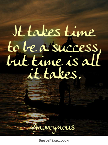 It takes time to be a success, but time is all it takes. Anonymous top success quotes