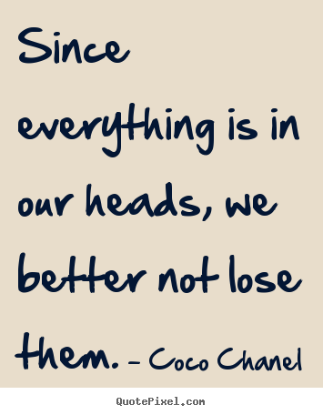 Make picture quotes about success - Since everything is in our heads, we better not..