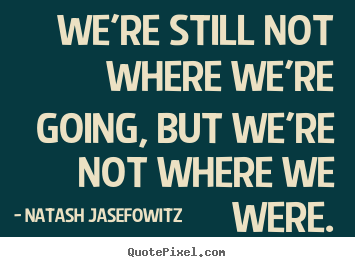 We're still not where we're going, but we're not where.. Natash Jasefowitz top success sayings