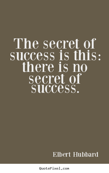 Quotes about success - The secret of success is this: there is no secret..