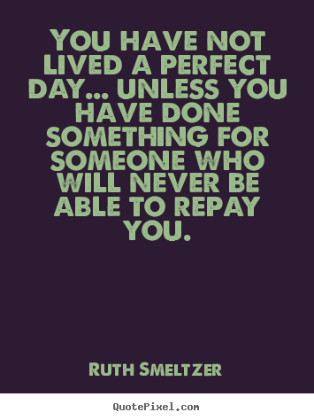 You have not lived a perfect day... unless you have.. Ruth Smeltzer good success quotes