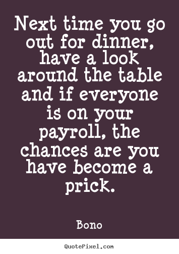 Bono picture quotes - Next time you go out for dinner, have a look around the table and.. - Success quote