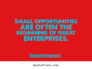 Success quotes - Small opportunities are often the beginning of great enterprises.